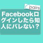 PairsペアーズにFacebookログインしたら知人にバレない?